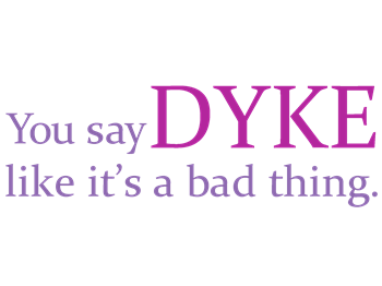 You say DYKE like it's a bad thing.