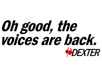 Oh good, the voices are back. - Dexter