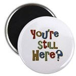 """Funny You're Still Here Humorous 2.25"""" Magnet (10"""